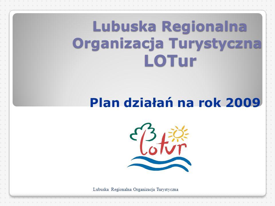 Lubuska Regionalna Organizacja Turystyczna LOTur Lubuska Regionalna Organizacja Turystyczna LOTur Plan działań na rok 2009 Lubuska Regionalna Organiza