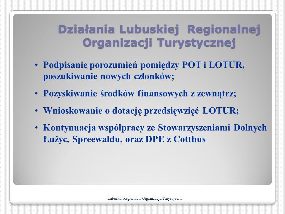 Działania Lubuskiej Regionalnej Organizacji Turystycznej Podpisanie porozumień pomiędzy POT i LOTUR, poszukiwanie nowych członków; Pozyskiwanie środkó