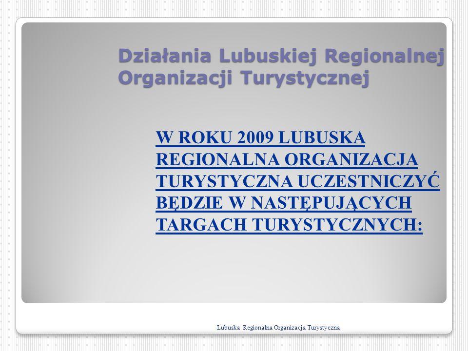 Działania Lubuskiej Regionalnej Organizacji Turystycznej W ROKU 2009 LUBUSKA REGIONALNA ORGANIZACJA TURYSTYCZNA UCZESTNICZYĆ BĘDZIE W NASTĘPUJĄCYCH TA