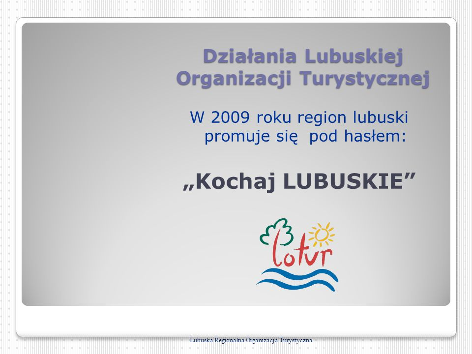 Działania Lubuskiej Organizacji Turystycznej W 2009 roku region lubuski promuje się pod hasłem: Kochaj LUBUSKIE Lubuska Regionalna Organizacja Turysty