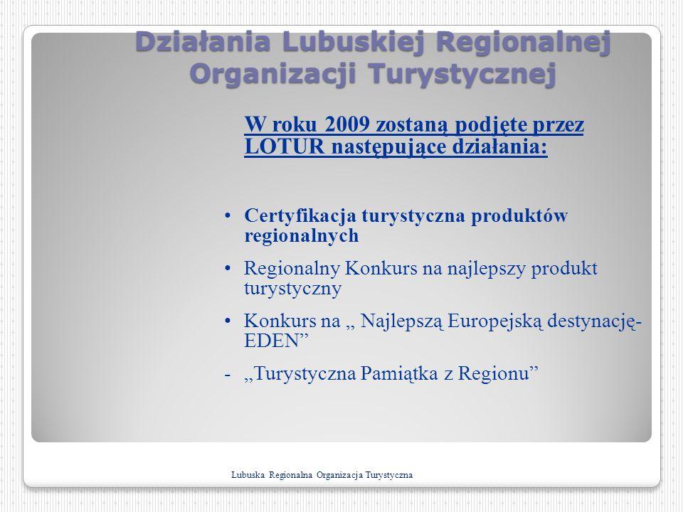 Działania Lubuskiej Regionalnej Organizacji Turystycznej W roku 2009 zostaną podjęte przez LOTUR następujące działania: Certyfikacja turystyczna produ