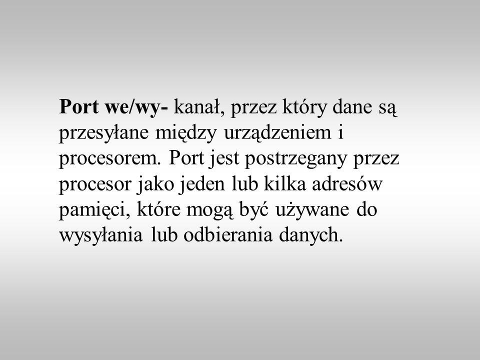 Port we/wy- kanał, przez który dane są przesyłane między urządzeniem i procesorem. Port jest postrzegany przez procesor jako jeden lub kilka adresów p