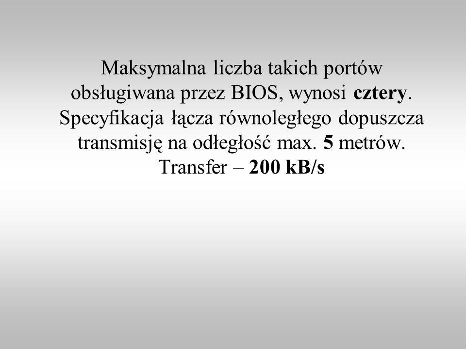 Maksymalna liczba takich portów obsługiwana przez BIOS, wynosi cztery. Specyfikacja łącza równoległego dopuszcza transmisję na odłegłość max. 5 metrów