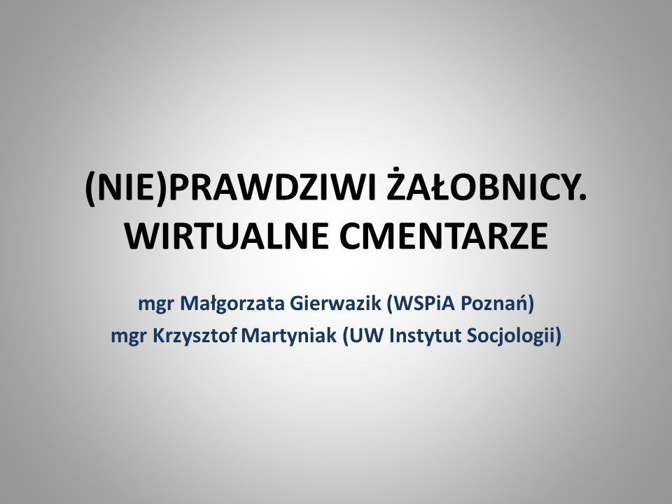 (NIE)PRAWDZIWI ŻAŁOBNICY. WIRTUALNE CMENTARZE mgr Małgorzata Gierwazik (WSPiA Poznań) mgr Krzysztof Martyniak (UW Instytut Socjologii)
