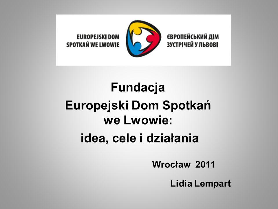 Lidia Lempart Fundacja Europejski Dom Spotkań we Lwowie: idea, cele i działania Wrocław 2011
