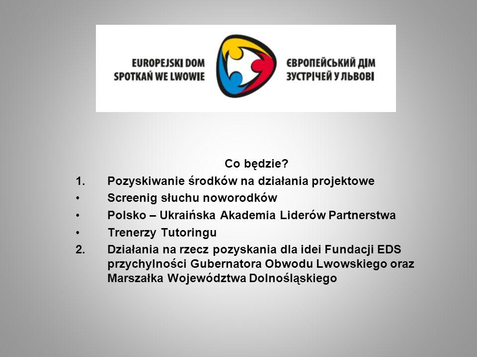 Co będzie? 1.Pozyskiwanie środków na działania projektowe Screenig słuchu noworodków Polsko – Ukraińska Akademia Liderów Partnerstwa Trenerzy Tutoring
