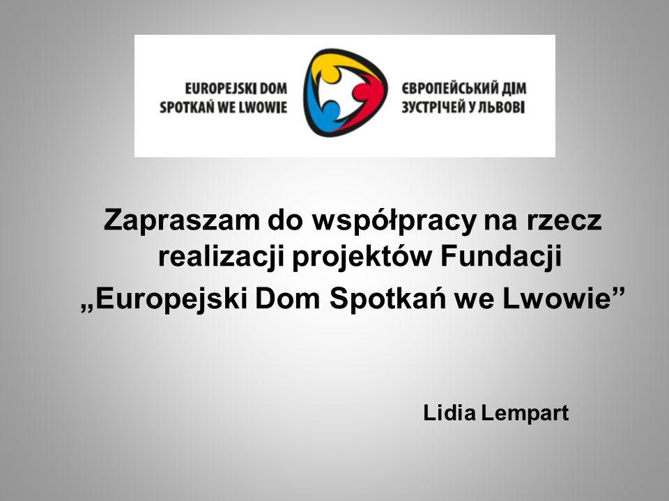 Lidia Lempart Zapraszam do współpracy na rzecz realizacji projektów Fundacji Europejski Dom Spotkań we Lwowie