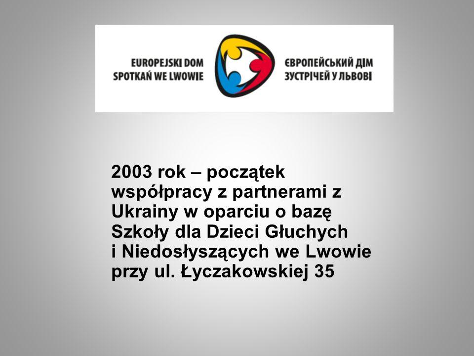 2003 rok – początek współpracy z partnerami z Ukrainy w oparciu o bazę Szkoły dla Dzieci Głuchych i Niedosłyszących we Lwowie przy ul. Łyczakowskiej 3