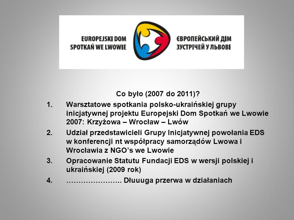 Co było (2007 do 2011)? 1.Warsztatowe spotkania polsko-ukraińskiej grupy inicjatywnej projektu Europejski Dom Spotkań we Lwowie 2007: Krzyżowa – Wrocł