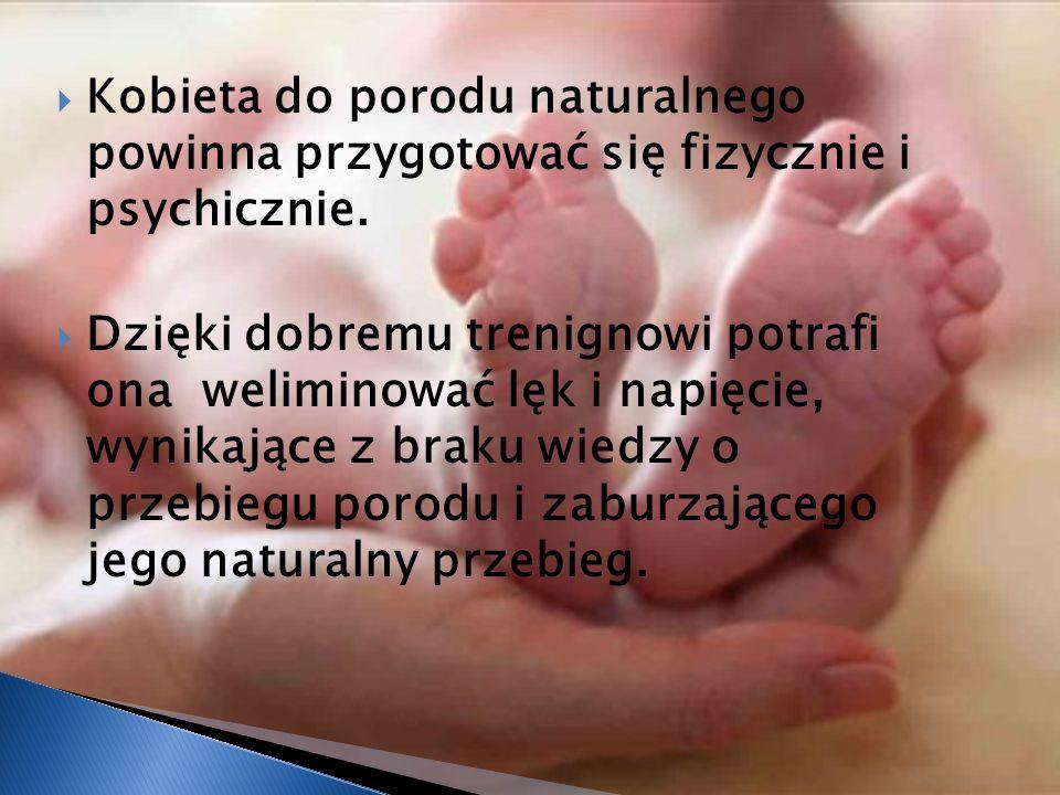 Kobieta do porodu naturalnego powinna przygotować się fizycznie i psychicznie. Dzięki dobremu trenignowi potrafi ona weliminować lęk i napięcie, wynik