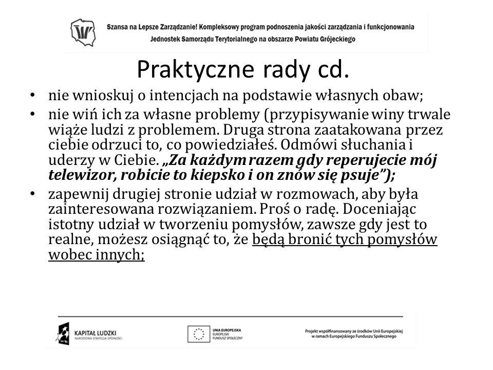 Praktyczne rady cd. nie wnioskuj o intencjach na podstawie własnych obaw; nie wiń ich za własne problemy (przypisywanie winy trwale wiąże ludzi z prob