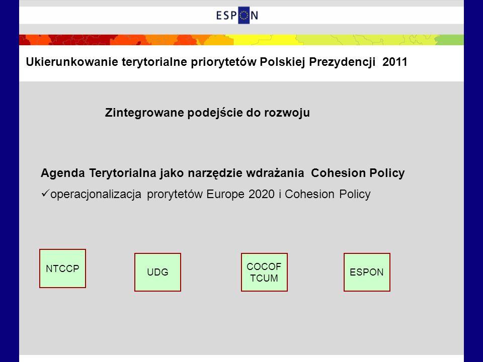 Zintegrowane podejście do rozwoju Agenda Terytorialna jako narzędzie wdrażania Cohesion Policy operacjonalizacja prorytetów Europe 2020 i Cohesion Policy NTCCP UDG COCOF TCUM ESPON Ukierunkowanie terytorialne priorytetów Polskiej Prezydencji 2011