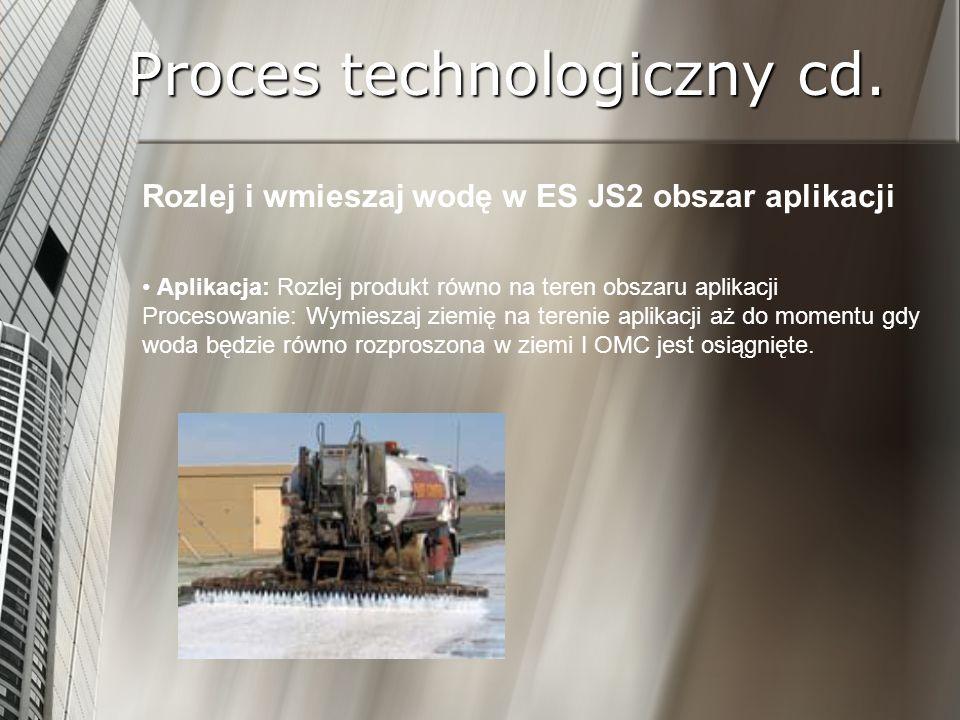 Proces technologiczny cd. Rozlej i wmieszaj wodę w ES JS2 obszar aplikacji Aplikacja: Rozlej produkt równo na teren obszaru aplikacji Procesowanie: Wy