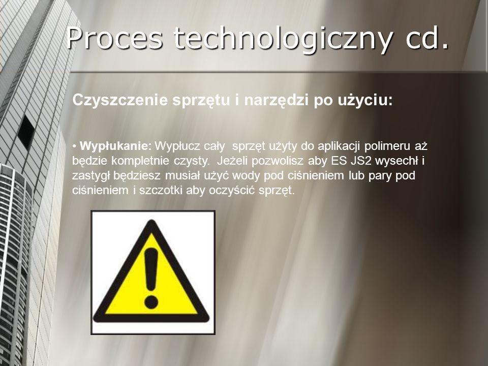 Proces technologiczny cd. Czyszczenie sprzętu i narzędzi po użyciu: Wypłukanie: Wypłucz cały sprzęt użyty do aplikacji polimeru aż będzie kompletnie c