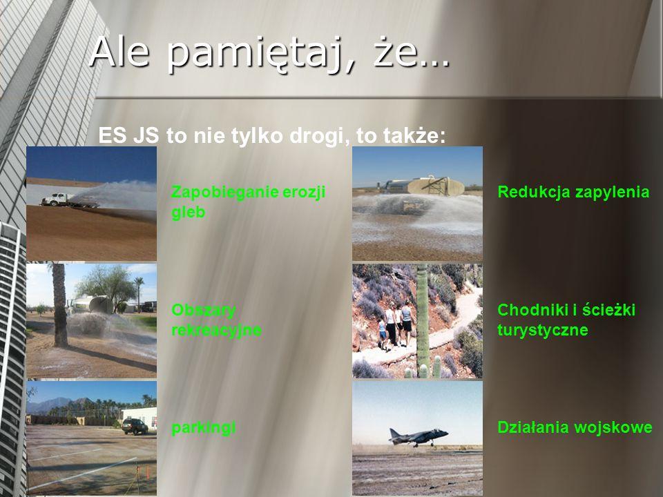 Ale pamiętaj, że… ES JS to nie tylko drogi, to także: Zapobieganie erozji gleb Obszary rekreacyjne parkingi Redukcja zapylenia Chodniki i ścieżki tury