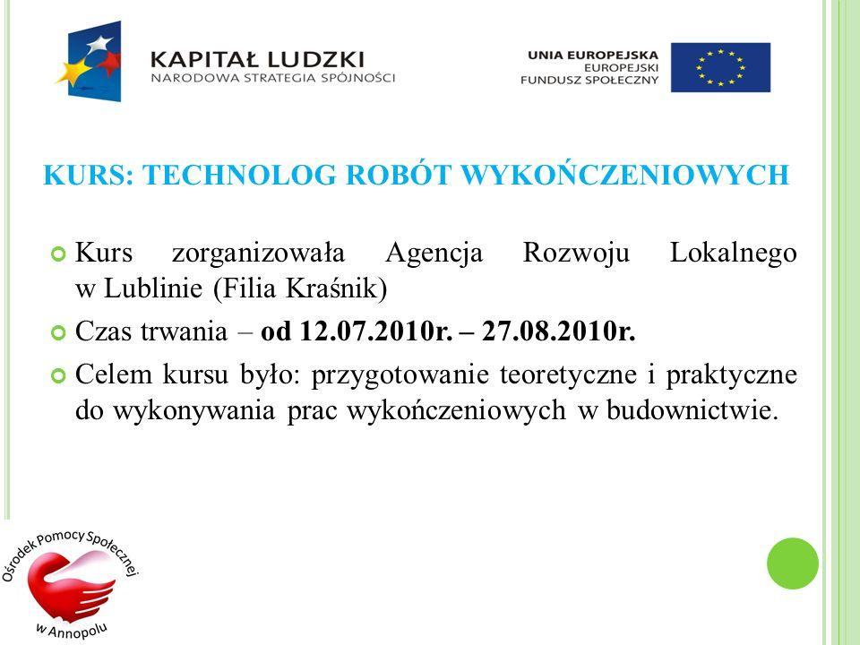 KURS: TECHNOLOG ROBÓT WYKOŃCZENIOWYCH Kurs zorganizowała Agencja Rozwoju Lokalnego w Lublinie (Filia Kraśnik) Czas trwania – od 12.07.2010r. – 27.08.2
