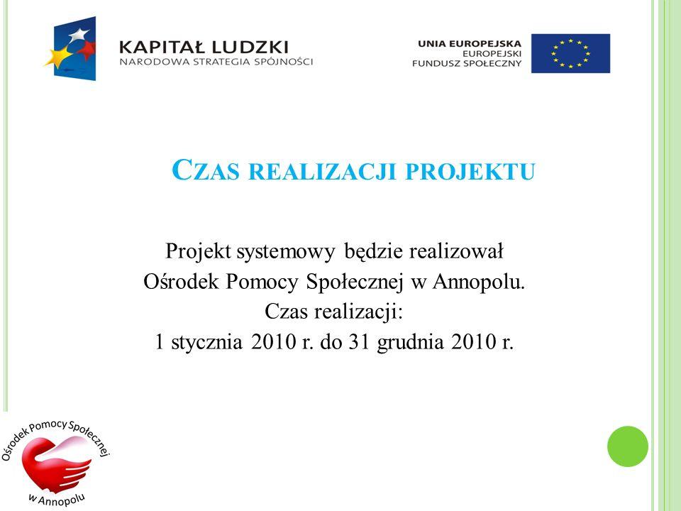 C ZAS REALIZACJI PROJEKTU Projekt systemowy będzie realizował Ośrodek Pomocy Społecznej w Annopolu. Czas realizacji: 1 stycznia 2010 r. do 31 grudnia