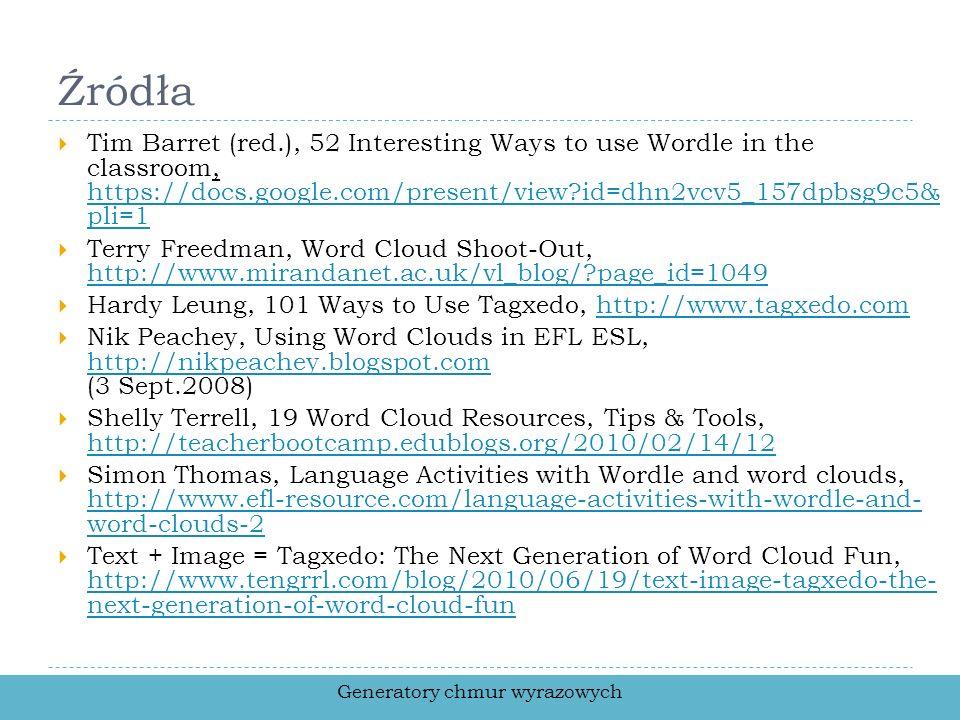 Źródła Tim Barret (red.), 52 Interesting Ways to use Wordle in the classroom, https://docs.google.com/present/view?id=dhn2vcv5_157dpbsg9c5& pli=1 http