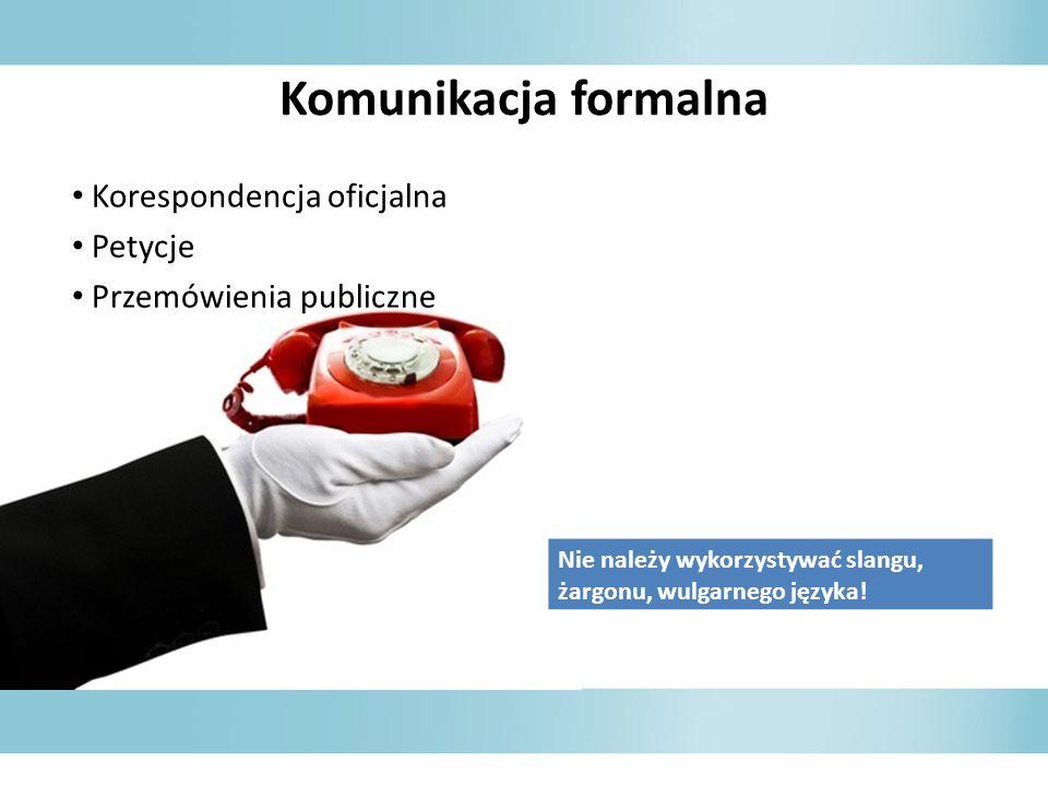 Komunikacja formalna Korespondencja oficjalna Petycje Przemówienia publiczne Nie należy wykorzystywać slangu, żargonu, wulgarnego języka!