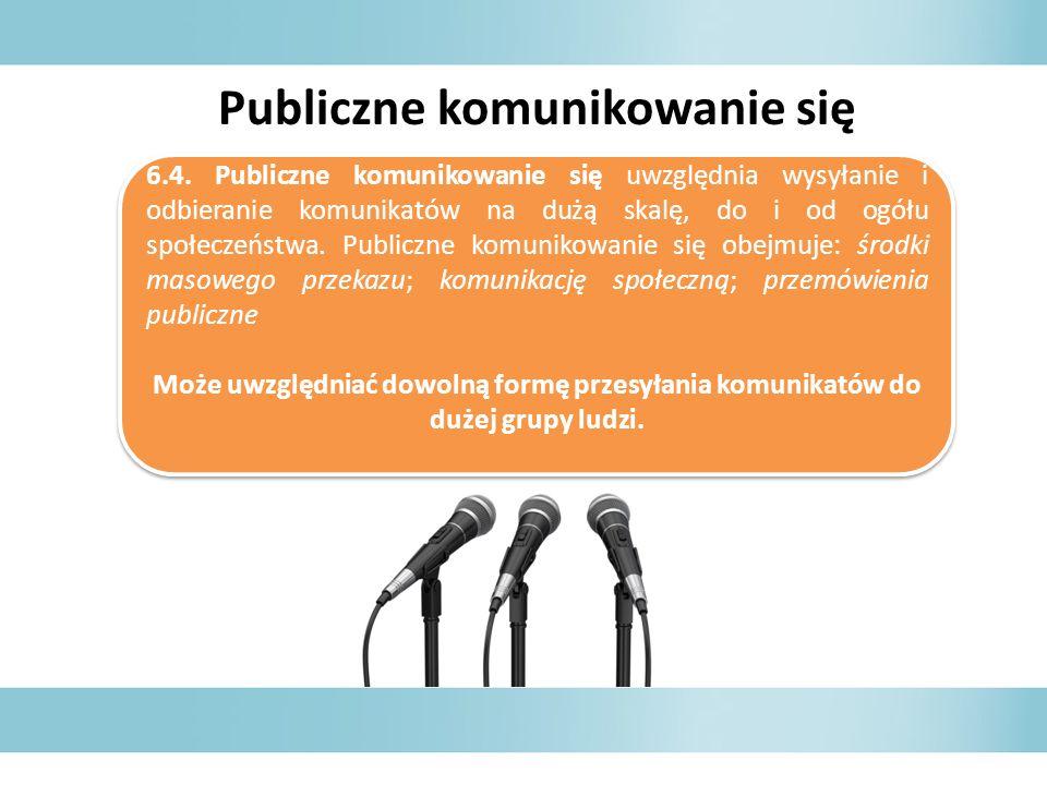 6.4. Publiczne komunikowanie się uwzględnia wysyłanie i odbieranie komunikatów na dużą skalę, do i od ogółu społeczeństwa. Publiczne komunikowanie się
