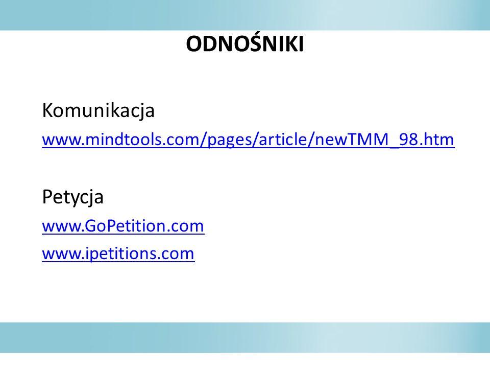ODNOŚNIKI Komunikacja www.mindtools.com/pages/article/newTMM_98.htm Petycja www.GoPetition.com www.ipetitions.com