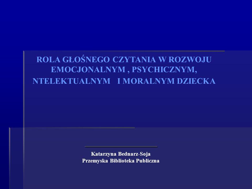 _______________________ Katarzyna Bednarz-Soja Przemyska Biblioteka Publiczna ROLA GŁOŚNEGO CZYTANIA W ROZWOJU EMOCJONALNYM, PSYCHICZNYM, NTELEKTUALNY