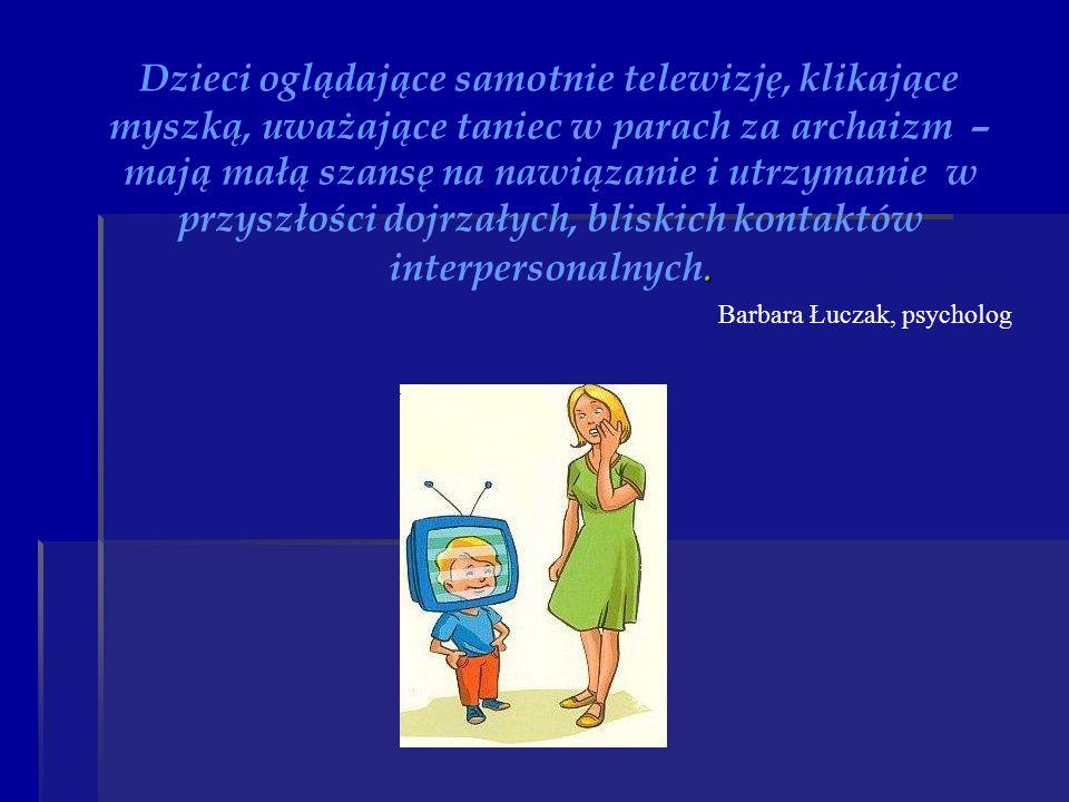 . Dzieci oglądające samotnie telewizję, klikające myszką, uważające taniec w parach za archaizm – mają małą szansę na nawiązanie i utrzymanie w przysz