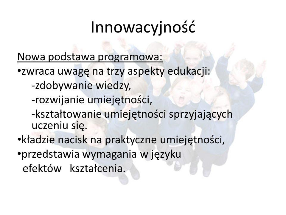 Innowacyjność Nowa podstawa programowa: zwraca uwagę na trzy aspekty edukacji: -zdobywanie wiedzy, -rozwijanie umiejętności, -kształtowanie umiejętnoś