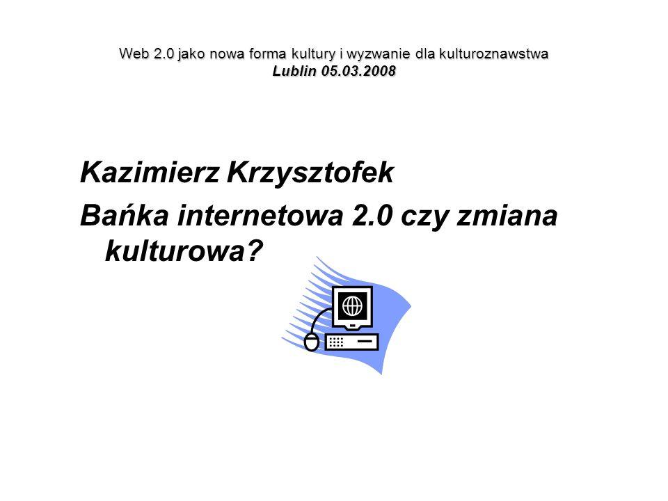 Web 2.0 jako nowa forma kultury i wyzwanie dla kulturoznawstwa Lublin 05.03.2008 Kazimierz Krzysztofek Bańka internetowa 2.0 czy zmiana kulturowa?
