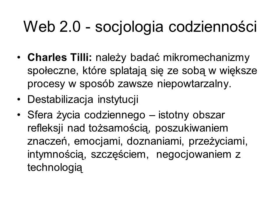 Web 2.0 - socjologia codzienności Charles Tilli: należy badać mikromechanizmy społeczne, które splatają się ze sobą w większe procesy w sposób zawsze