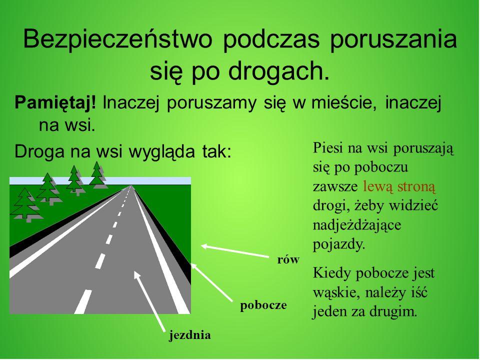 Bezpieczeństwo podczas poruszania się po drogach. Pamiętaj! Inaczej poruszamy się w mieście, inaczej na wsi. Droga na wsi wygląda tak: rów pobocze jez