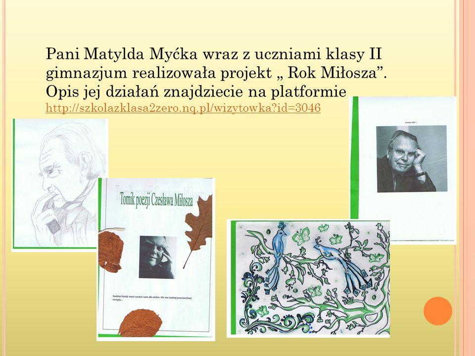 Pani Matylda Myćka wraz z uczniami klasy II gimnazjum realizowała projekt Rok Miłosza. Opis jej działań znajdziecie na platformie http://szkolazklasa2