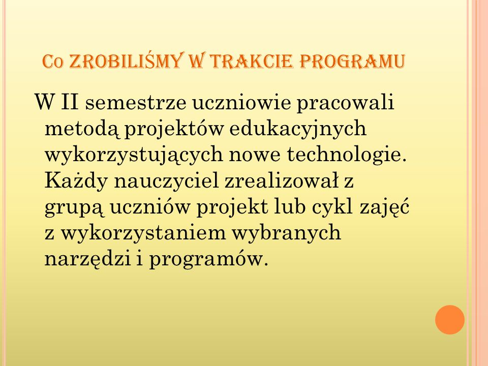 C O ZROBILI Ś MY W TRAKCIE PROGRAMU W II semestrze uczniowie pracowali metodą projektów edukacyjnych wykorzystujących nowe technologie. Każdy nauczyci