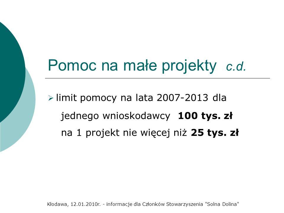 Pomoc na małe projekty c.d. limit pomocy na lata 2007-2013 dla jednego wnioskodawcy 100 tys. zł na 1 projekt nie więcej niż 25 tys. zł Kłodawa, 12.01.