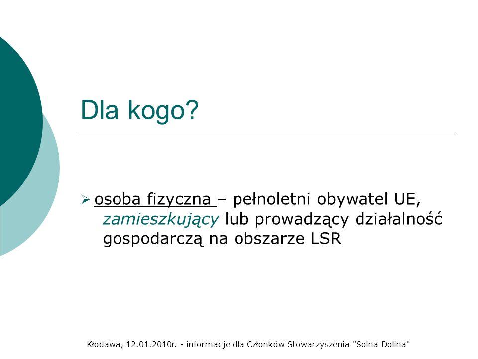 Dla kogo? osoba fizyczna – pełnoletni obywatel UE, zamieszkujący lub prowadzący działalność gospodarczą na obszarze LSR Kłodawa, 12.01.2010r. - inform