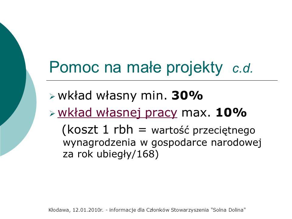Pomoc na małe projekty c.d. wkład własny min. 30% wkład własnej pracy max. 10% (koszt 1 rbh = wartość przeciętnego wynagrodzenia w gospodarce narodowe