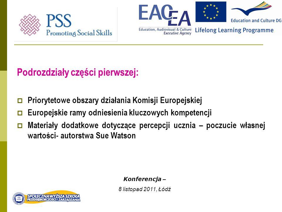 Podrozdziały części pierwszej: Priorytetowe obszary działania Komisji Europejskiej Europejskie ramy odniesienia kluczowych kompetencji Materiały dodatkowe dotyczące percepcji ucznia – poczucie własnej wartości- autorstwa Sue Watson Konferencja – 8 listopad 2011, Łódź