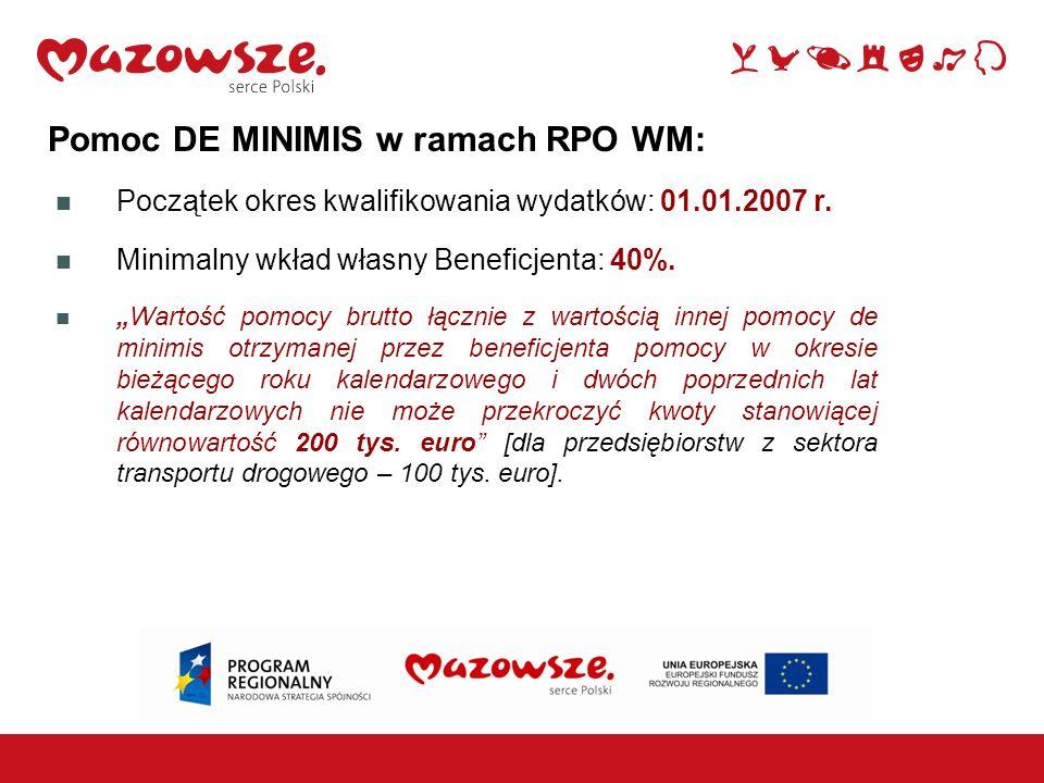 Pomoc DE MINIMIS w ramach RPO WM: Początek okres kwalifikowania wydatków: 01.01.2007 r. Minimalny wkład własny Beneficjenta: 40%. Wartość pomocy brutt