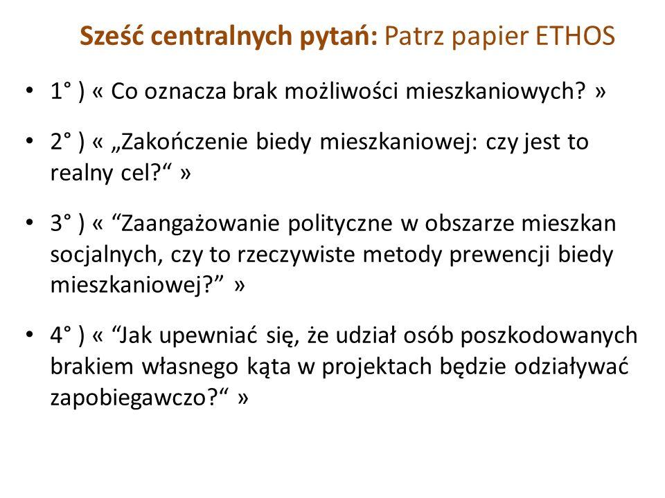 Sześć centralnych pytań: Patrz papier ETHOS 1° ) « Co oznacza brak możliwości mieszkaniowych? » 2° ) « Zakończenie biedy mieszkaniowej: czy jest to re