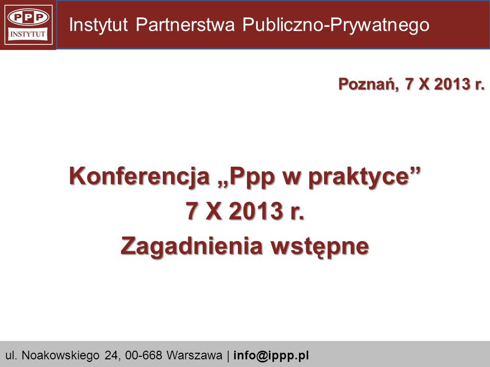 Konferencja Ppp w praktyce 7 X 2013 r. Zagadnienia wstępne Poznań, 7 X 2013 r. Instytut Partnerstwa Publiczno-Prywatnego ul. Noakowskiego 24, 00-668 W