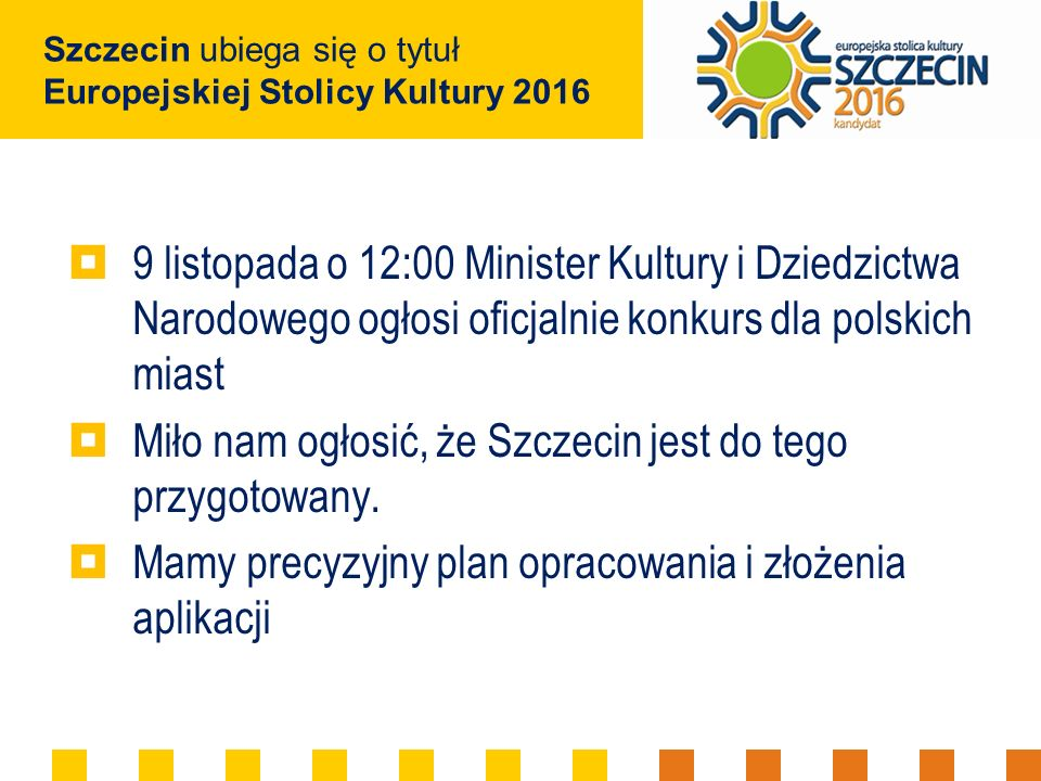 Szczecin ubiega się o tytuł Europejskiej Stolicy Kultury 2016 9 listopada o 12:00 Minister Kultury i Dziedzictwa Narodowego ogłosi oficjalnie konkurs dla polskich miast Miło nam ogłosić, że Szczecin jest do tego przygotowany.
