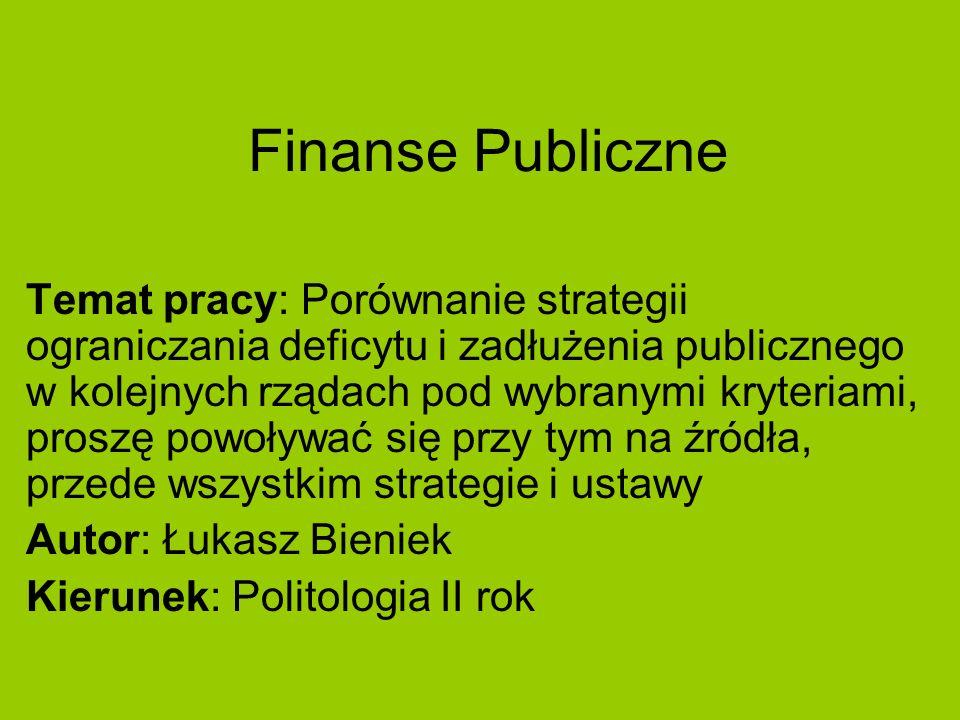 Finanse Publiczne Temat pracy: Porównanie strategii ograniczania deficytu i zadłużenia publicznego w kolejnych rządach pod wybranymi kryteriami, prosz