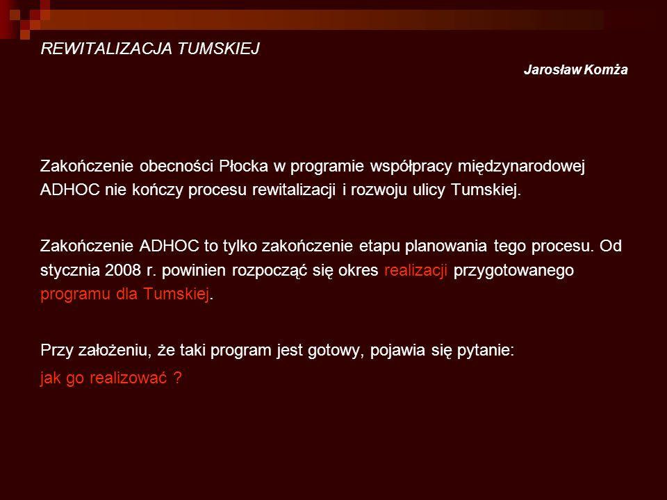 REWITALIZACJA TUMSKIEJ Jarosław Komża Zakończenie obecności Płocka w programie współpracy międzynarodowej ADHOC nie kończy procesu rewitalizacji i roz
