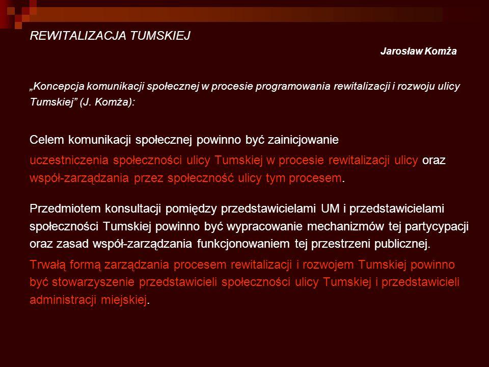 REWITALIZACJA TUMSKIEJ Jarosław Komża Koncepcja komunikacji społecznej w procesie programowania rewitalizacji i rozwoju ulicy Tumskiej (J. Komża): Cel