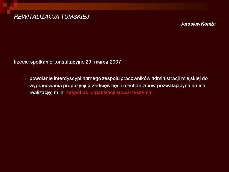 REWITALIZACJA TUMSKIEJ Jarosław Komża trzecie spotkanie konsultacyjne 29. marca 2007 powołanie interdyscyplinarnego zespołu pracowników administracji