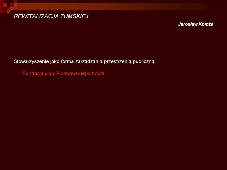 REWITALIZACJA TUMSKIEJ Jarosław Komża Stowarzyszenie jako forma zarządzania przestrzenią publiczną Fundacja ulicy Piotrkowskiej w Łodzi