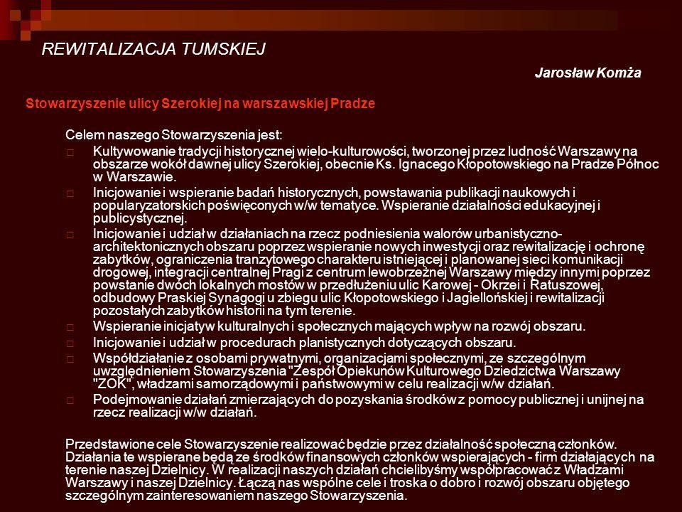 REWITALIZACJA TUMSKIEJ Jarosław Komża Stowarzyszenie ulicy Szerokiej na warszawskiej Pradze Celem naszego Stowarzyszenia jest: Kultywowanie tradycji h