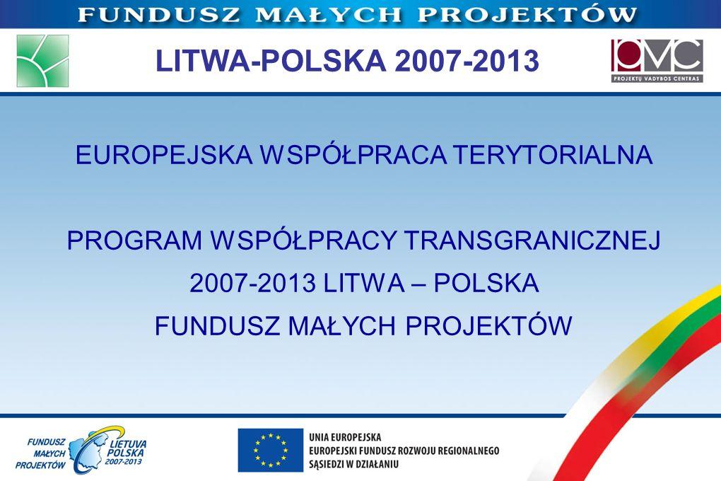 LITWA-POLSKA 2007-2013 EUROPEJSKA WSPÓŁPRACA TERYTORIALNA PROGRAM WSPÓŁPRACY TRANSGRANICZNEJ 2007-2013 LITWA – POLSKA FUNDUSZ MAŁYCH PROJEKTÓW