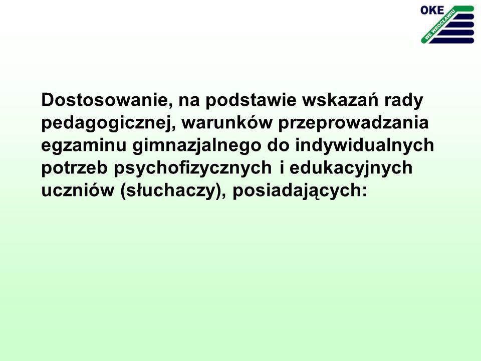 Dostosowanie, na podstawie wskazań rady pedagogicznej, warunków przeprowadzania egzaminu gimnazjalnego do indywidualnych potrzeb psychofizycznych i edukacyjnych uczniów (słuchaczy), posiadających: