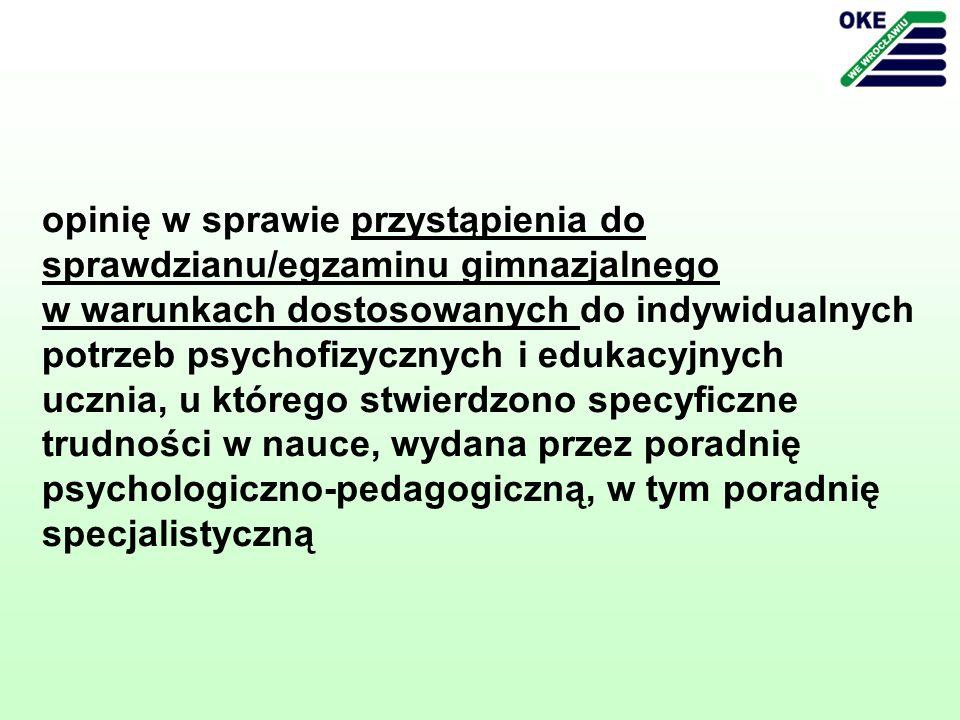 opinię w sprawie przystąpienia do sprawdzianu/egzaminu gimnazjalnego w warunkach dostosowanych do indywidualnych potrzeb psychofizycznych i edukacyjnych ucznia, u którego stwierdzono specyficzne trudności w nauce, wydana przez poradnię psychologiczno-pedagogiczną, w tym poradnię specjalistyczną